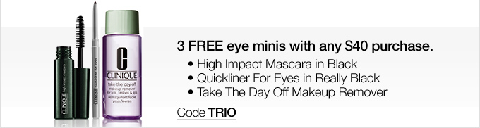 3 FREE eye minis with any $40 purchase. • High Impact Mascara in Black • Quickliner For Eyes in Really Black • Take The Day Off Makeup Remover Code TRIO