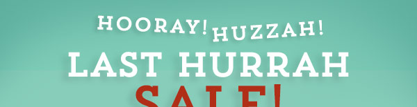 Last Hurrah Sale!