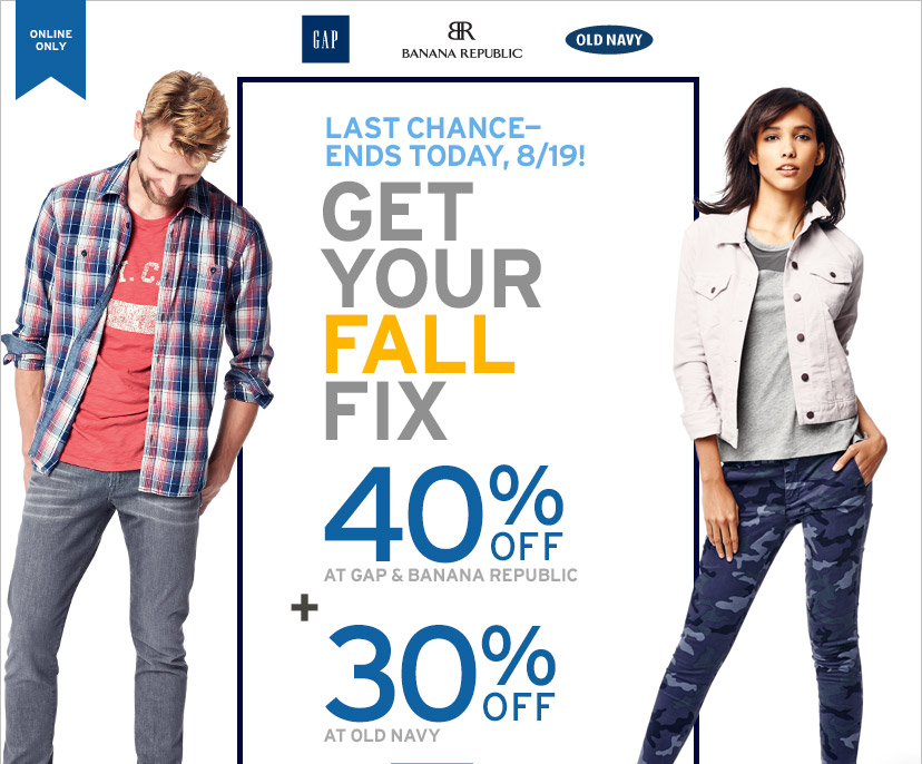 ONLINE ONLY | LAST CHANCE - ENDS TODAY, 8/19! | GET YOUR FALL FIX | 40% OFF AT GAP & BANANA REPUBLIC + 30% OFF AT OLD NAVY