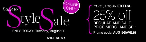 ONLINE ONLY. Back to Style Sale. ENDS TODAY! Tuesday, August 20. SHOP NOW. TAKE UP TO AN EXTRA 25% off REGULAR AND SALE PRICE MERCHANDISE** Promo code: AUG19SAVE25