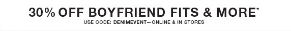 30% off boyfriend fits & more* use code: denimevent—online & in stores