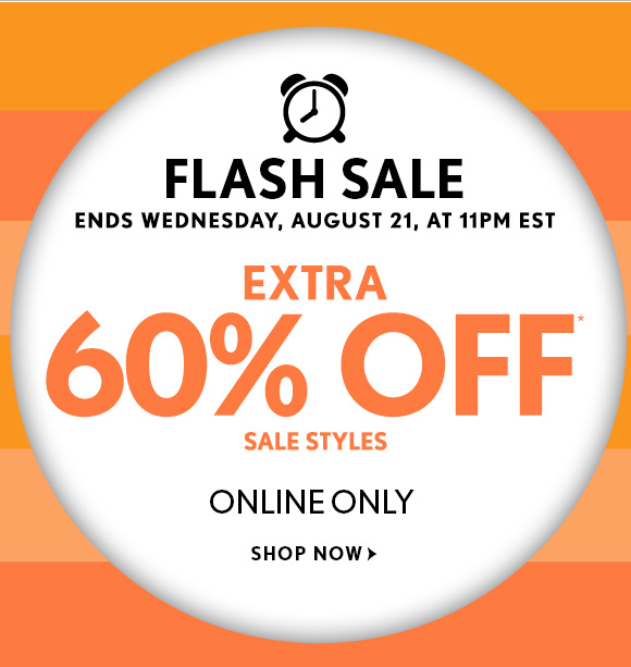 FLASH SALE ENDS WEDNESDAY, AUGUST 21, AT 11PM EST  EXTRA  60% OFF* SALE STYLES  ONLINE ONLY  SHOP NOW