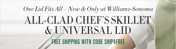 One Lid Fits All – New & Only at Williams-Sonoma - ALL-CLAD CHEF'S SKILLET & UNIVERSAL LID - FREE SHIPPING WITH CODE SHIP4FREE