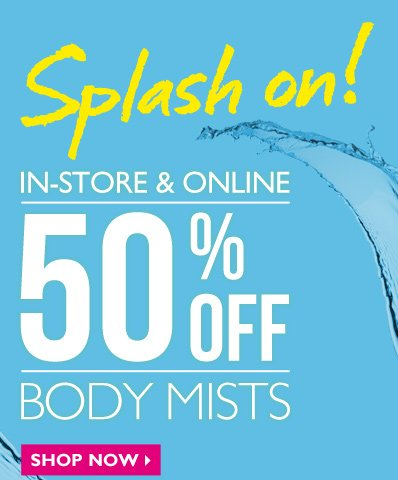 Splash on! IN-STORE & ONLINE -- 50% OFF BODY MISTS -- SHOP NOW