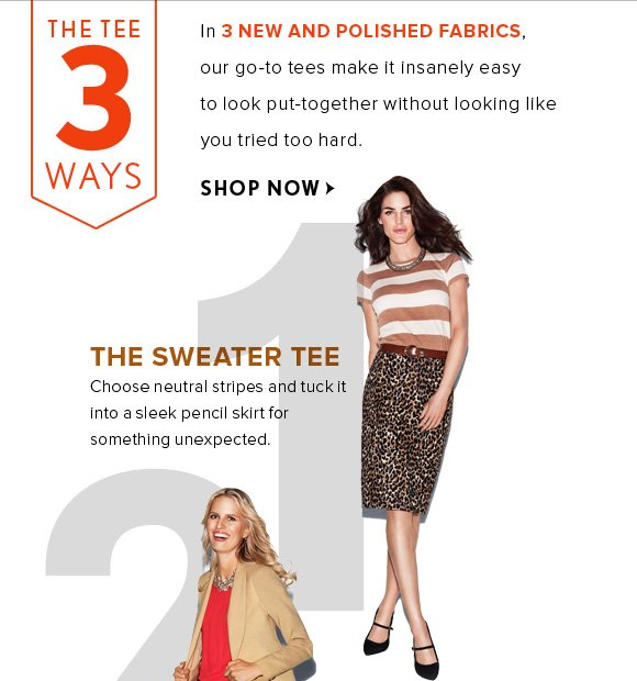 THE TEE 3 WAYS  In 3 NEW AND POLISHED FABRICS, our go-to tees make it insanely easy to look put-together without looking like you tried too hard.  SHOP NOW  1 THE SWEATER TEE Choose neutral stripes and tuck it into a sleek pencil skirt for something unexpected.
