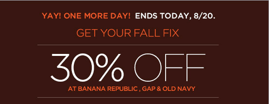 YAY! ONE MORE DAY! ENDS TODAY, 8/20. | GET YOUR FALL FIX | 30% OFF AT BANANA REPUBLIC, GAP & OLD NAVY