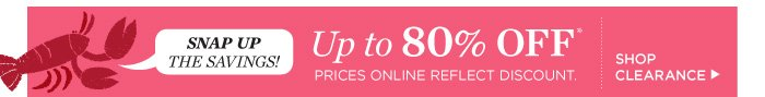 Snap up the savings! Up to 80% off. Prices online reflect discount. Shop Clearance.