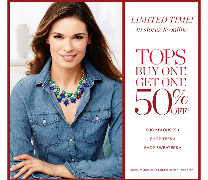 Limited Time! In stores and online. Tops Buy One Get One 50% off. Shop Blouses. Shop Tees. Shop Sweaters. Discount applies to regular-priced tops only.