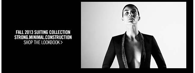 FALL 2013 SUITING COLLECTION - STRONG.MINIMAL.CONSTRUCTION - SHOP THE LOOKBOOK >