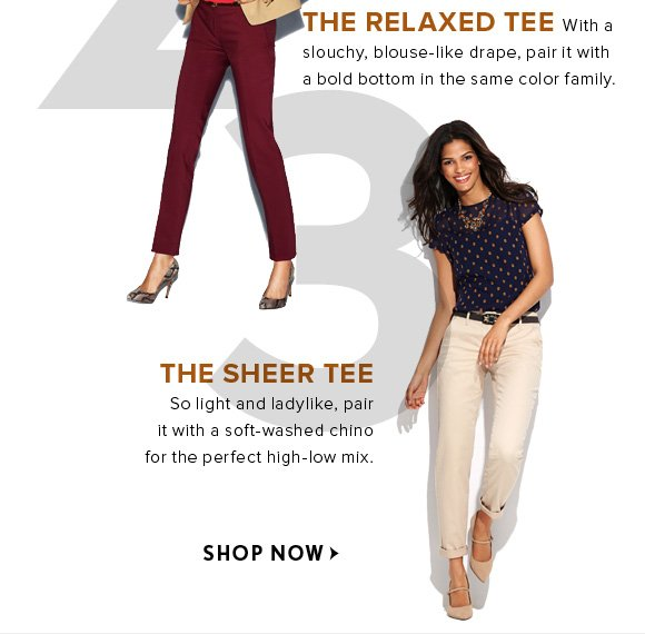 2 THE RELAXED TEE With a slouchy, blouse-like drape, pair it with a bold bottom in the same color family.  3 THE SHEER TEE So light and ladylike, pair it with a soft-washed chino for the perfect high-low mix.  SHOP NOW