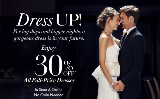 Dress UP! For big days and bigger nights,  a gorgeous dress is in your future.  Enjoy 30% Off* All–Full Price Dresses  In–Store & Online No Code Needed