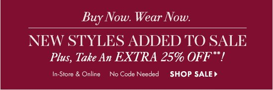 Buy Now. Wear Now.  New Styles Added To Sale Plus, Take An Extra 25% Off**!  In–Store & Online  No  Code Needed  SHOP SALE