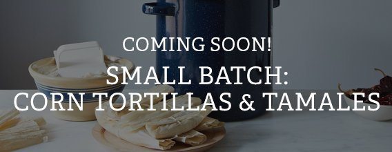 Coming Soon! Small Batch: Corn Tortillas & Tamales