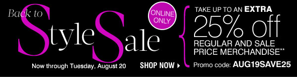 Online Only! Back to Style Sale Now through Tuesday, August 20 Take up to an extra 25% off regular and sale price merchandise** Promo code: AUG19SAVE25