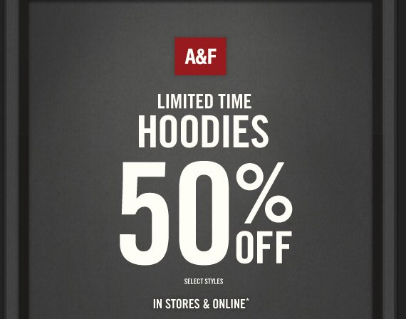 A&F LIMITED TIME HOODIES 50% OFF SELECT STYLES IN STORES & ONLINE*