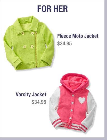 FOR HER   Fleece Moto Jacket $34.95   Varisity Jacket $34.95