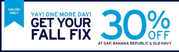ONLINE ONLY | YAY! ONE MORE DAY! GET YOUR FALL FIX | 30% AT GAP, BANANA REPUBLIC & OLD NAVY