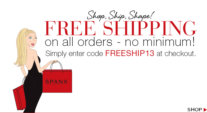 Shop, Ship, Shape! Free Shipping on all orders - no minimum! Simply enter code FREESHIP13 at checkout. Shop!