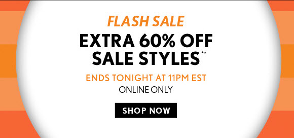 FLASH SALE EXTRA 60% OFF SALE STYLES**  ENDS TONIGHT AT 11PM EST ONLINE ONLY  SHOP NOW