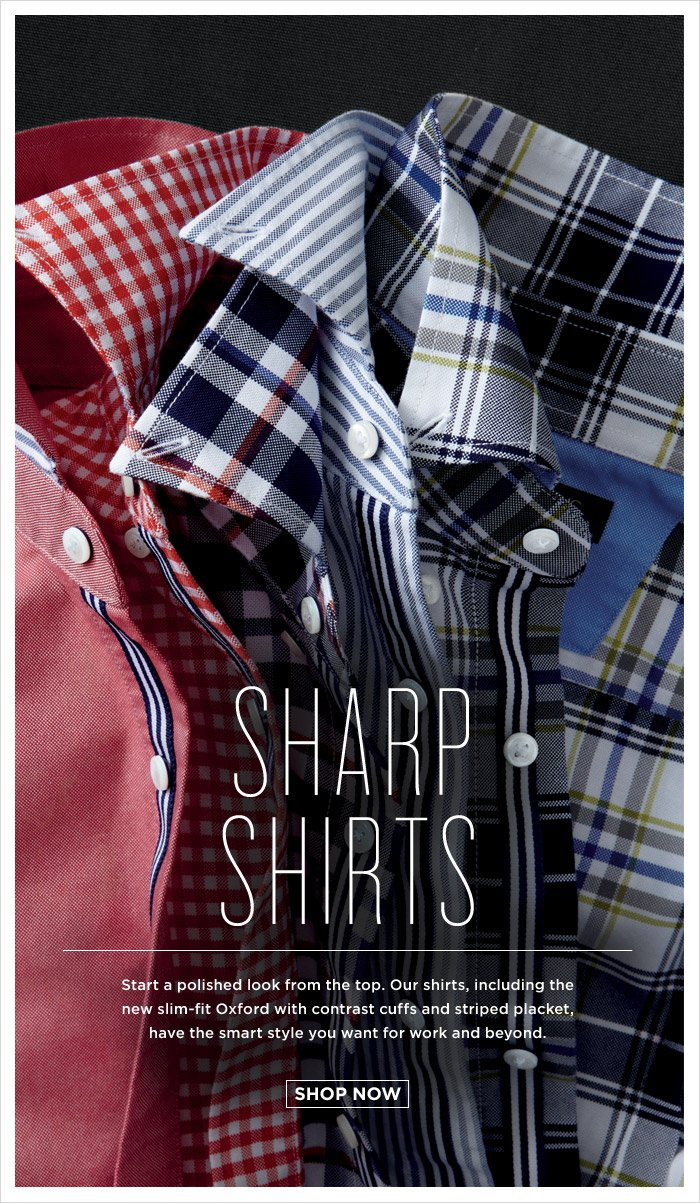 SHARP SHIRTS | Start a polished look from the top. Our shirts, including the new slim-fit Oxford with contrast cuffs and striped placket, have the smart style you want for work and beyond. | SHOP NOW