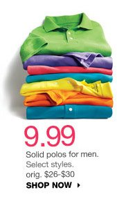 9.99 Solid polos for men. Select styles. orig. $26-$30. SHOP NOW