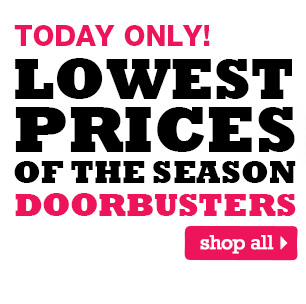 TODAY ONLY! Lowest Prices of the Season Doorbusters. SHOP ALL