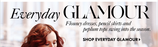 Everyday Glamour  Flouncy dresses, pencil skirts and peplum tops swing into the season.  SHOP EVERYDAY GLAMOUR