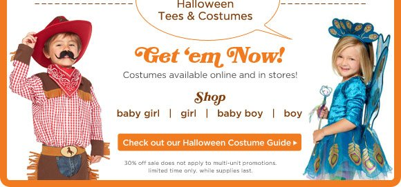 30% Off Halloween Tees + Costumes. Get 'em Now! Costumes available online and in stores! 30% off sale does not apply to multi-unit promotions. limited time only. while supplies last.