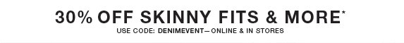 30% off skinny fits & more* use code: denimevent—online & in stores
