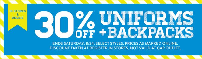 IN STORES & ONLINE | 30% OFF UNIFORMS + BACKPACKS | ENDS SATURDAY, 8/24. SELECT STYLES. PRICES AS MARKED ONLINE. DISCOUNT TAKEN AT REGISTER IN STORES. NOT VALID AT GAP OUTLET.