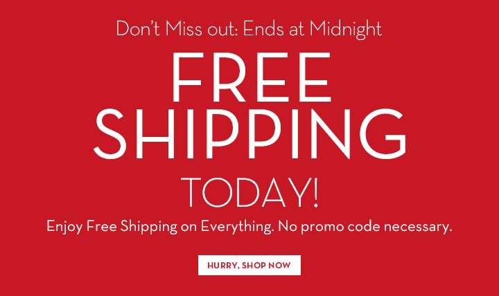 Don't Miss out: Ends at Midnight. FREE SHIPPING TODAY! Enjoy Free Shipping on Everything. No promo code necessary. HURRY, SHOP NOW.