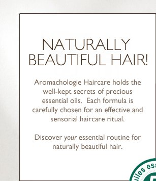 Naturally Beautiful! Upholding more than 30 years of tradition through classic steam distillation, L'OCCITANE's expert Aromachologie Haircare holds the well-kept secrets of precious essential oils.  Crafted with a unique blend of 5 powerful essential oils, each formula is carefully chosen for an effective and sensorial haircare ritual.    Discover your essential routine for naturally beautiful hair.
