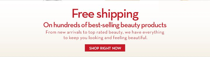 Free Shipping. On Hundreds of best-selling beauty products. From new arrivals to top rated beauty, we have everything to keep you looking and feeling beautiful. SHOP RIGHT NOW.