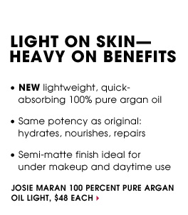 LIGHT ON SKIN - HEAVY ON BENEFITS. - NEW lightweight, quick-absorbing 100% pure argan oil. - Same potency as original: hydrates, nourishes, repairs. - Semi-matte finish ideal for under makeup and daytime use. Josie Maran 100% Pure Argan Oil Light, $48 each
