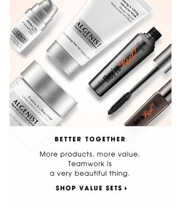 BETTER TOGETHER. More products, more value. Teamwork is a very beautiful thing. SHOP VALUE SETS