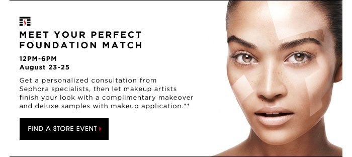 MEET YOUR PERFECT FOUNDATION MATCH. 12PM-6PM August 23-25 In just five minutes, we'll identify your exact foundation shade with Color IQ and perfect your look with a personalized foundation application.** Then let makeup artists finish your look with an express service and deluxe samples. FIND A STORE EVENT.