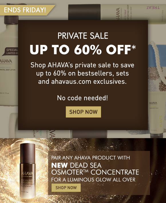 Private Sale up to 60% off* Shop AHAVA's private sale to save up to 60% on bestsellers, sets and ahvaus.com exclusives. No code needed! ends Friday! Shop Now  Pair All Sale Items With NEW Dead Sea OsmoterTM Concentrate. SHOP NOW