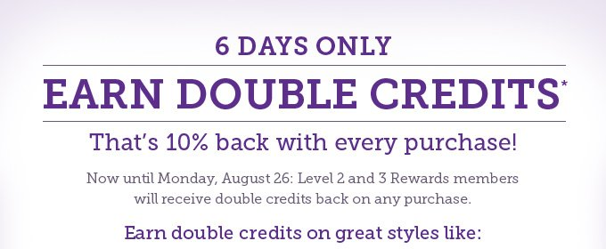 6 days only: Earn double credits! That's 10% back with every purchase! Now until Monday, August 26: Level 2 and 3 Rewards members will receive double credits back on any purchase. Earn double credits on great styles like: