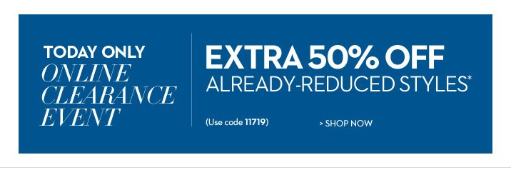 TODAY ONLY!  Online Clearance Event Extra 50% Off Already-Reduced Styles* (use code 11719)  SHOP NOW