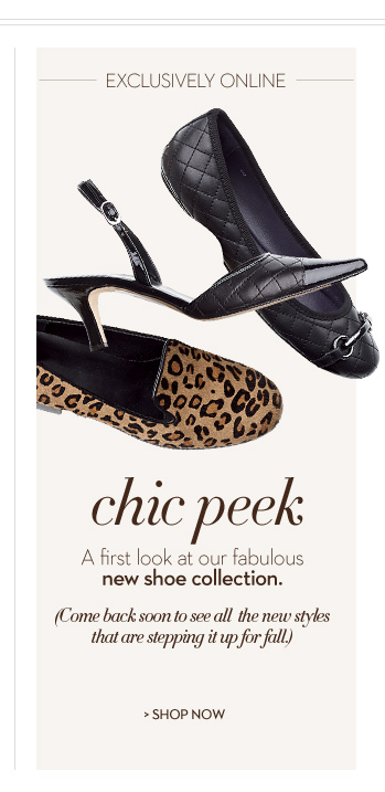 Exclusively Online: Chic Peek A first look at our fabulous new shoe collection.  (Come back soon to see all the new styles that are stepping it up for fall.)  SHOP NOW