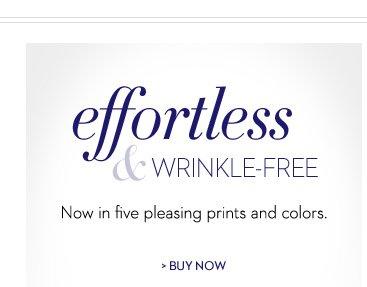 Effortless & Wrinkle-Free Now in five pleasing prints and colors.   BUY NOW