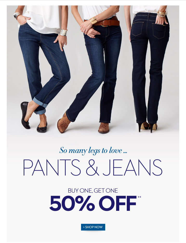 So many legs to love ... Pants & Jeans Buy One, Get One 50% Off**  SHOP NOW