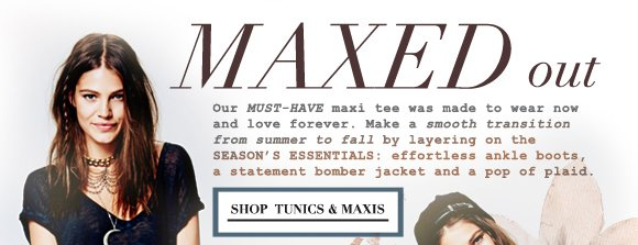 Maxed Out: Our must have maxi was made to wear now and love forever. Make a smooth transition from summer to fall by layering on the season's essentials - effortless ankle boots, a statement bomber jacket and a pop of plaid! Shop tunics and maxis...