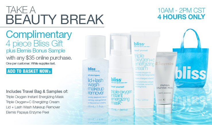 TAKE A BEAUTY BREAK. Complimentary 4 piece Bliss gift with any $35 online purchase. One per customer. While supplies last. ADD TO BASKET NOW.