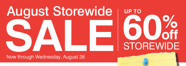 August Storewide Sale Up to 60% off storewide Now through Wednesday, August 28