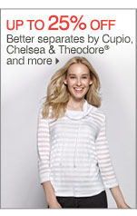 Up to 25% off Better separates by Cupio, Chelsea & Theodore® and more