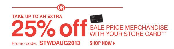 OR Take up to an extra 25% off sale price merchandise with your store card*** Promo code: STWDAUG2013 Shop now