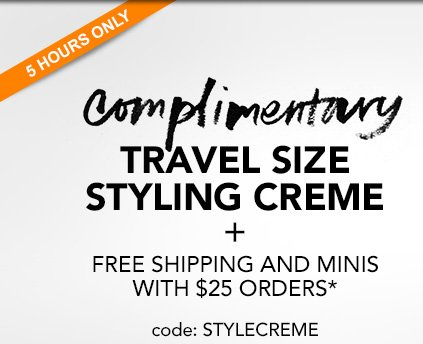 5 HOURS ONLY  COMPLIMENTARY TRAVEL SIZE STYLING CREME  + free shipping and minis  with $25 orders*  Code: STYLECREME