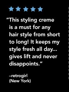 """This styling creme is a must for any hair style from short to long! It keeps my style fresh all day..gives lift and never disappoints."" —retrogirl (New York)"