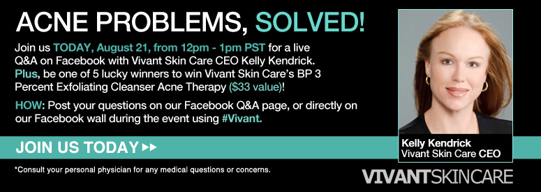 Acne Problems, Solved! Join us on TODAY, August 21, from 12pm - 1pm PST for a live Q&A on Facebook with Vivant Skin Care CEO Kelly Kendrick. Plus, be one of 5 lucky winners to win Vivant Skin Care's BP 3 Percent Exfoliating Cleanser Acne Therapy ($33 value)! HOW: Post your questions on our Facebook Q&A page, or directly on our Facebook wall during today's event using hashtag #Vivant. *Consult your personal physician for any medical questions or concerns. Join Us Today>>